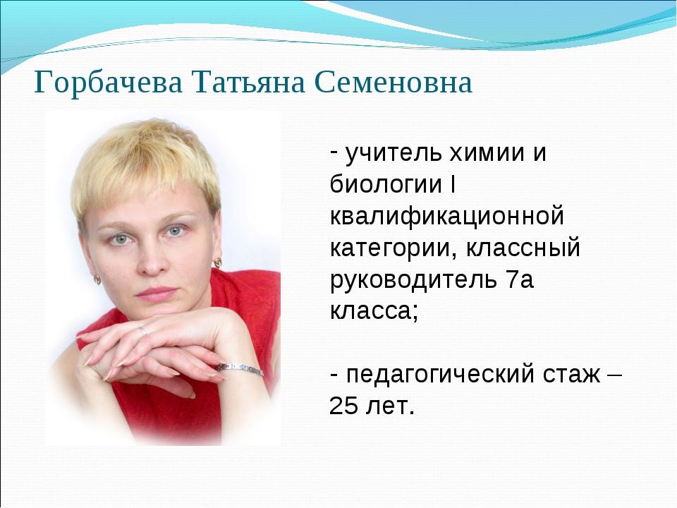 Горбачева Татьяна Семеновна учитель химии и биологии I квалификационной катег...