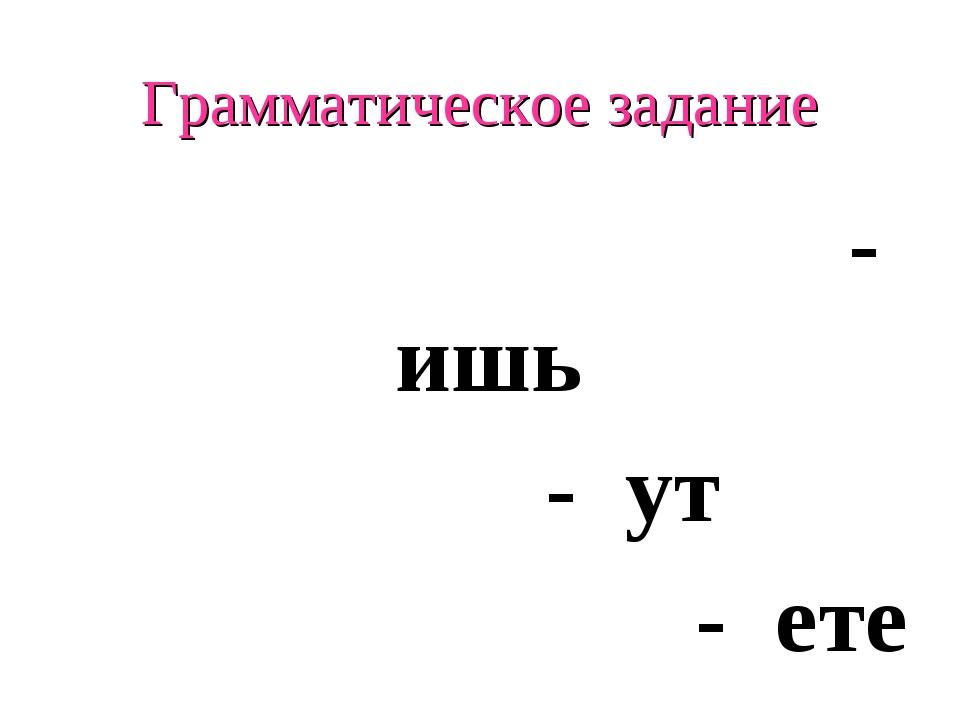 Грамматическое задание - ишь - ут - ете