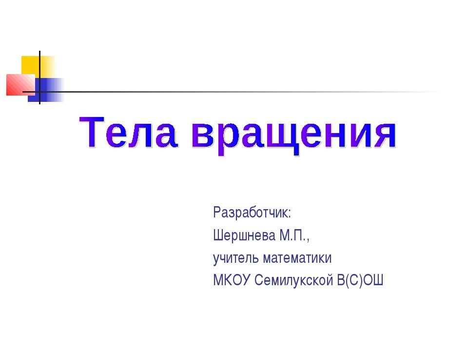 Разработчик: Шершнева М.П., учитель математики МКОУ Семилукской В(С)ОШ