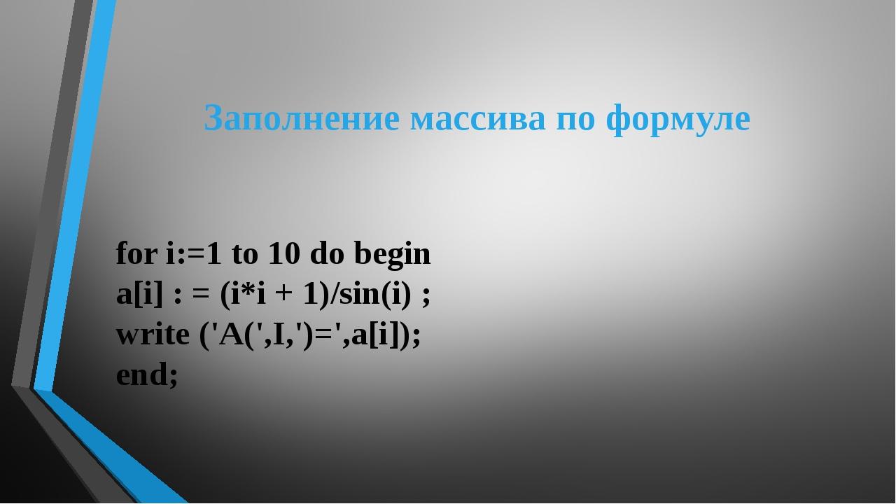 Заполнение массива по формуле for i:=1 to 10 do begin a[i] : = (i*i + 1)/sin(...