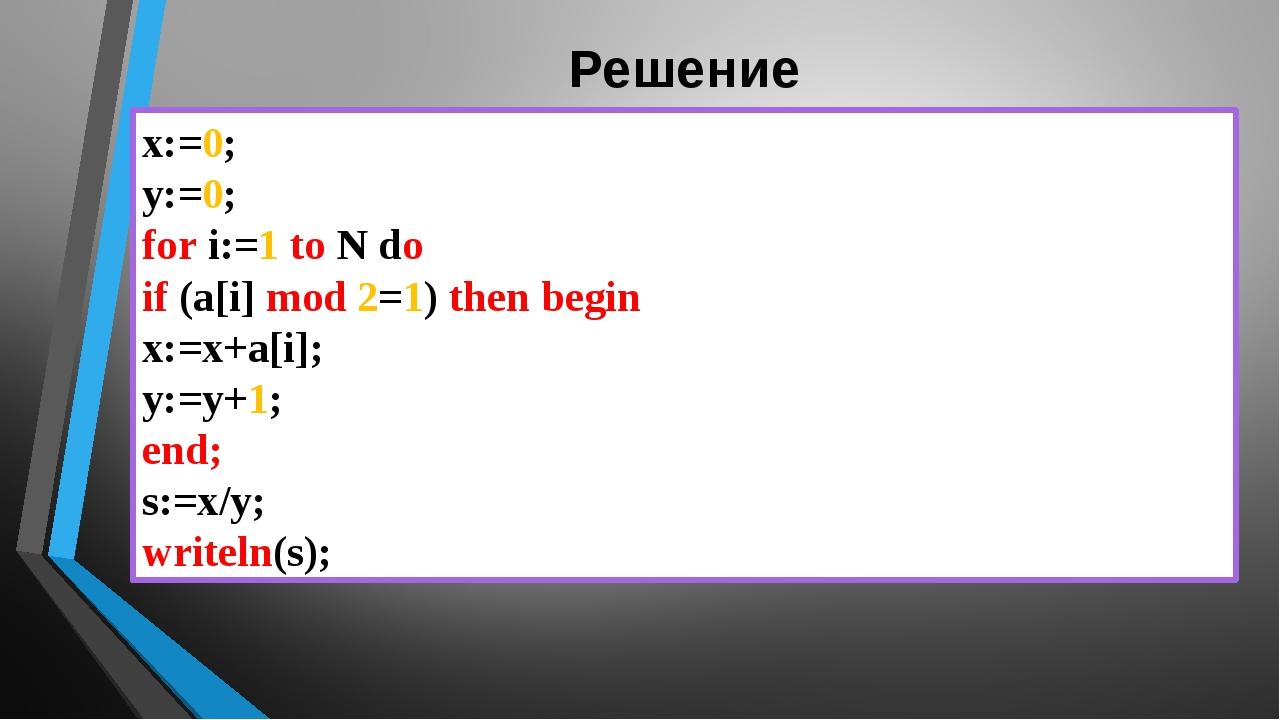 Решение x:=0; y:=0; for i:=1 to N do if (a[i] mod 2=1) then begin x:=x+a[i];...