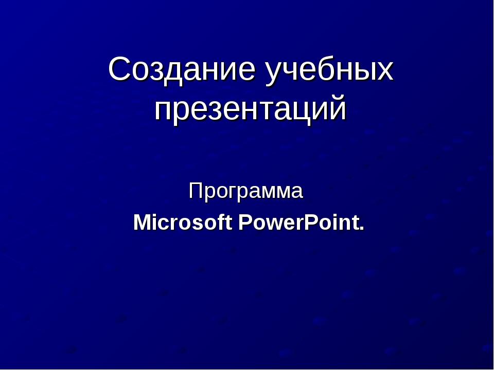 Создание учебных презентаций Программа Microsoft PowerPoint.