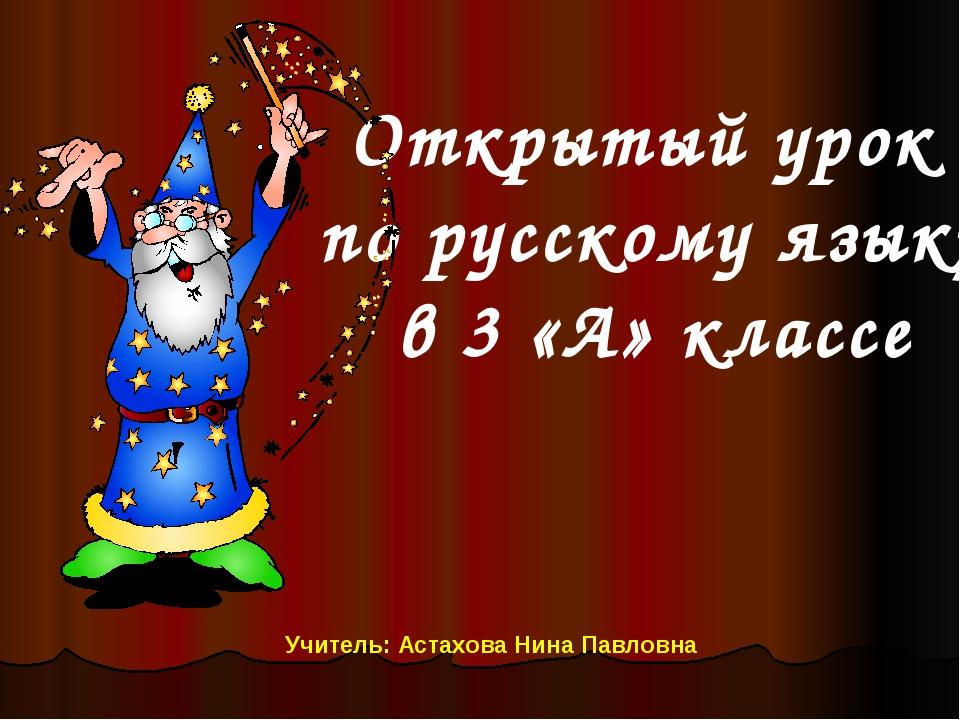 Открытый урок по русскому языку в 3 «А» классе Учитель: Астахова Нина Павловна