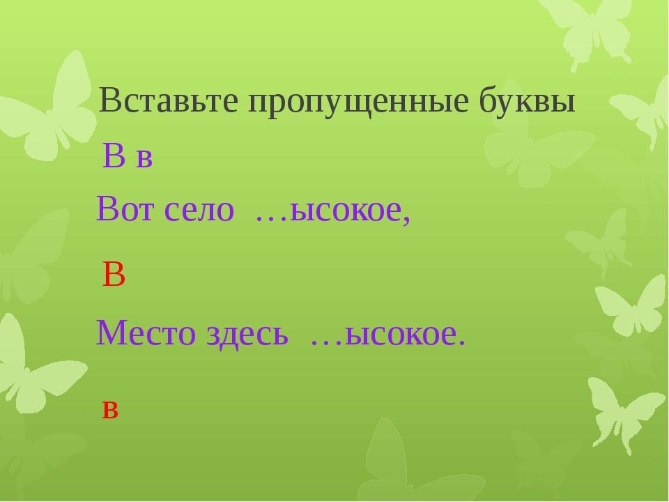 Вставьте пропущенные буквы Вот село …ысокое, В в В Место здесь …ысокое. в