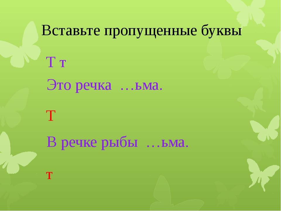 Вставьте пропущенные буквы Т т Это речка …ьма. Т В речке рыбы …ьма. т