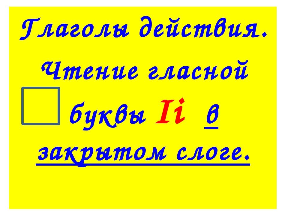 Глаголы действия. Чтение гласной буквы Ii в закрытом слоге.