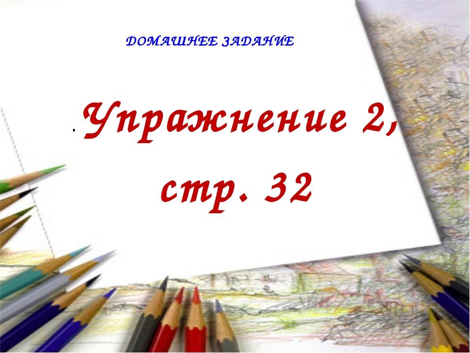 ДОМАШНЕЕ ЗАДАНИЕ . Упражнение 2, стр. 32
