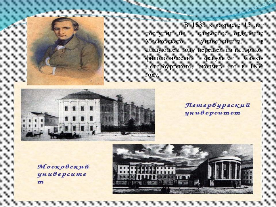 В 1833 в возрасте 15 лет поступил на словесное отделение Московского универс...