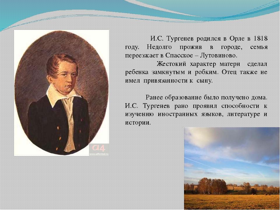 И.С. Тургенев родился в Орле в 1818 году. Недолго прожив в городе, семья пер...