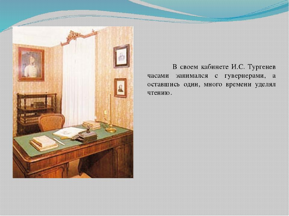 В своем кабинете И.С. Тургенев часами занимался с гувернерами, а оставшись о...