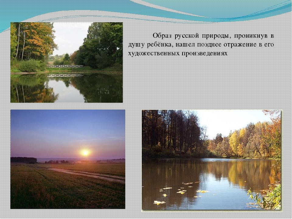 Образ русской природы, проникнув в душу ребёнка, нашел позднее отражение в е...