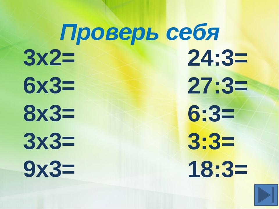 Проверь себя 3х2= 6х3= 8х3= 3х3= 9х3= 24:3= 27:3= 6:3= 3:3= 18:3=