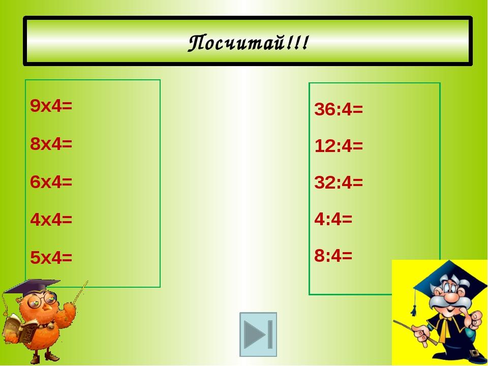 Посчитай!!! 9х4= 8х4= 6х4= 4х4= 5х4= 36:4= 12:4= 32:4= 4:4= 8:4=