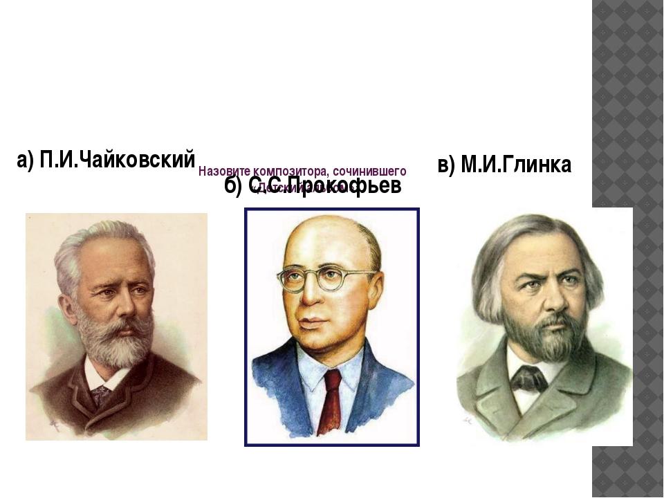 Назовите композитора, сочинившего «Детский альбом»: б) С.С.Прокофьев а) П.И.Ч...