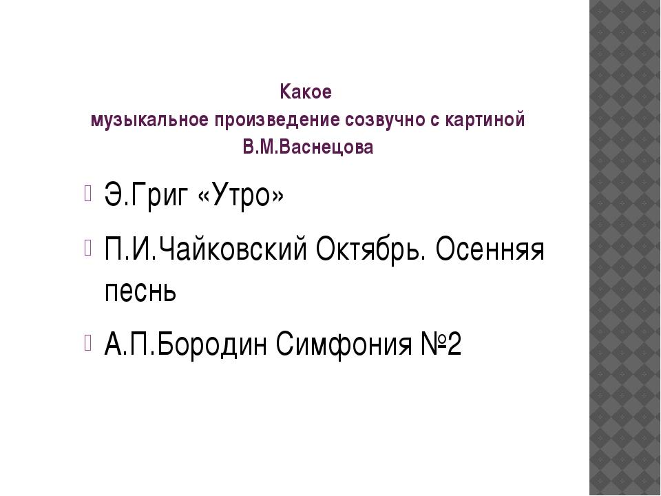 Какое музыкальное произведение созвучно с картиной В.М.Васнецова Э.Григ «Утро...