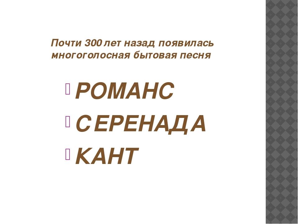 Почти 300 лет назад появилась многоголосная бытовая песня РОМАНС СЕРЕНАДА КАНТ