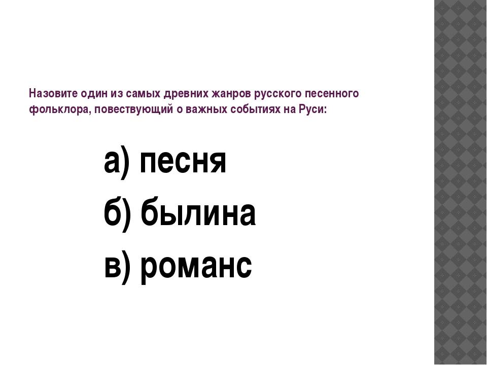 Назовите один из самых древних жанров русского песенного фольклора, повествую...
