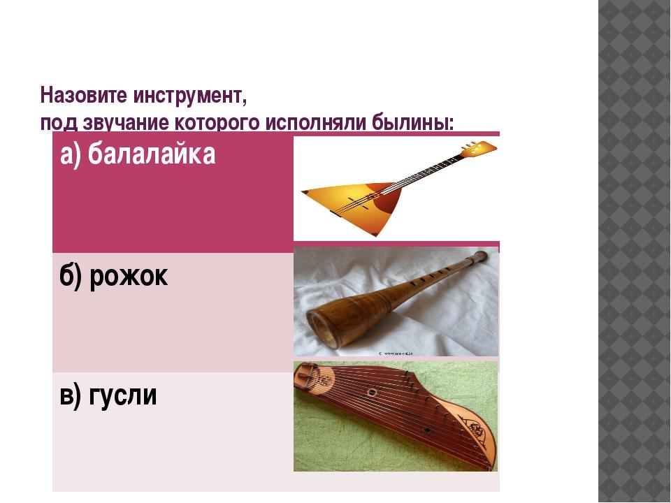 Назовите инструмент, под звучание которого исполняли былины: а) балалайка б)...