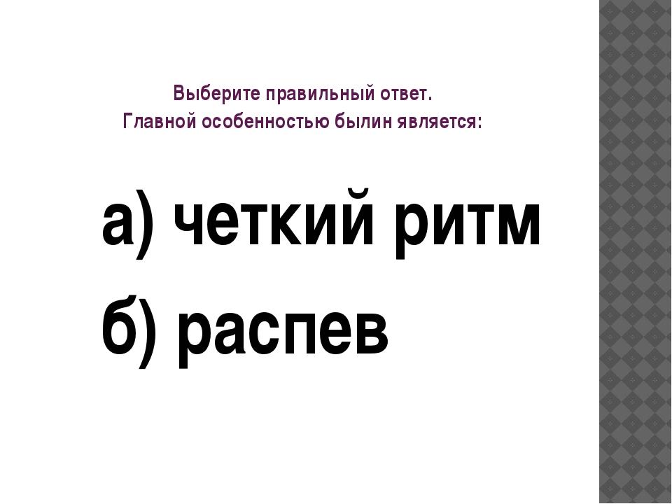 Выберите правильный ответ. Главной особенностью былин является: а) четкий рит...