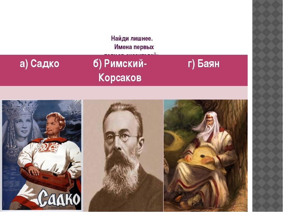 Найди лишнее. Имена первых певцов-сказителей: а) Садко б) Римский-Корсаков г)...