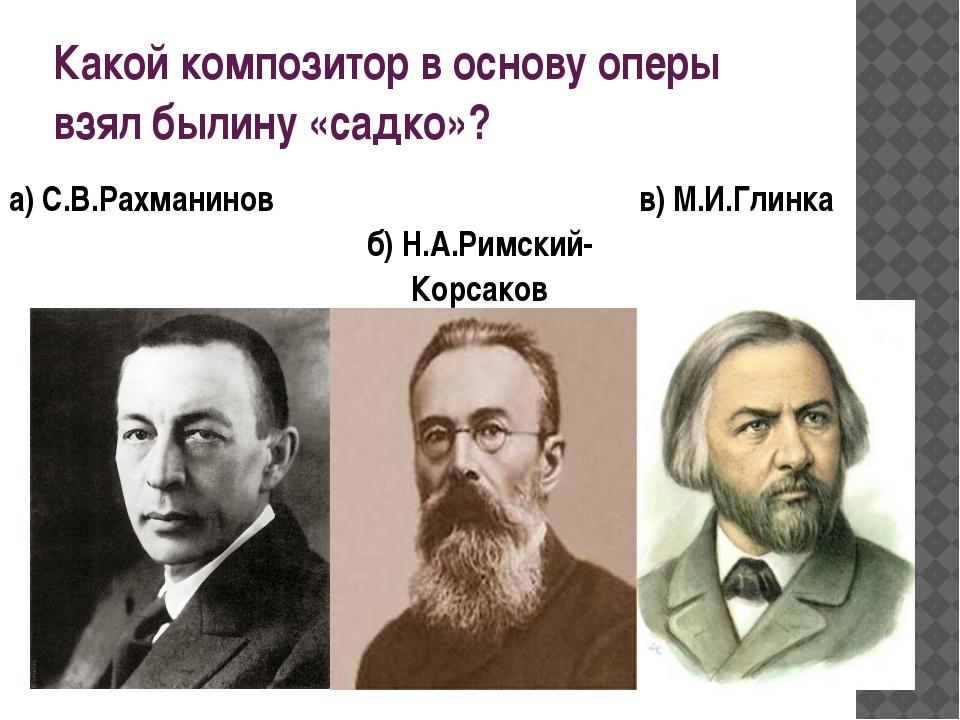 б) Н.А.Римский-Корсаков а) С.В.Рахманинов в) М.И.Глинка Какой композитор в ос...