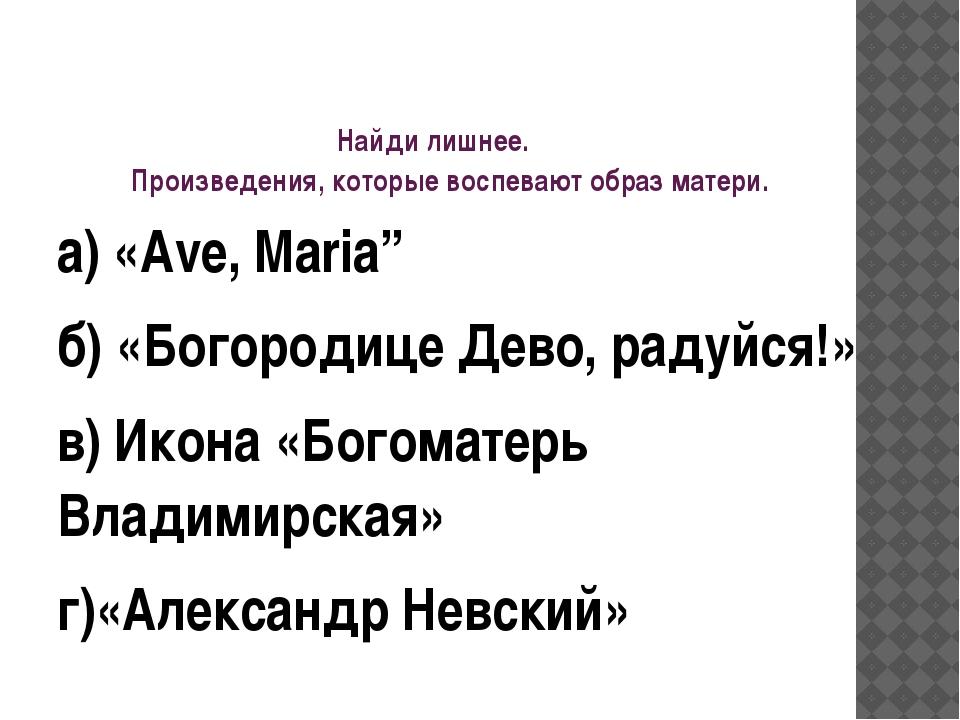 """Найди лишнее. Произведения, которые воспевают образ матери. а) «Аve, Maria"""" б..."""