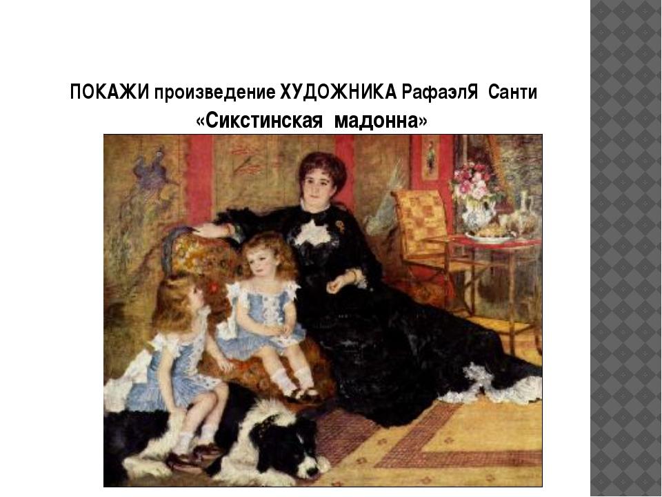 ПОКАЖИ произведение ХУДОЖНИКА РафаэлЯ Санти «Сикстинская мадонна»