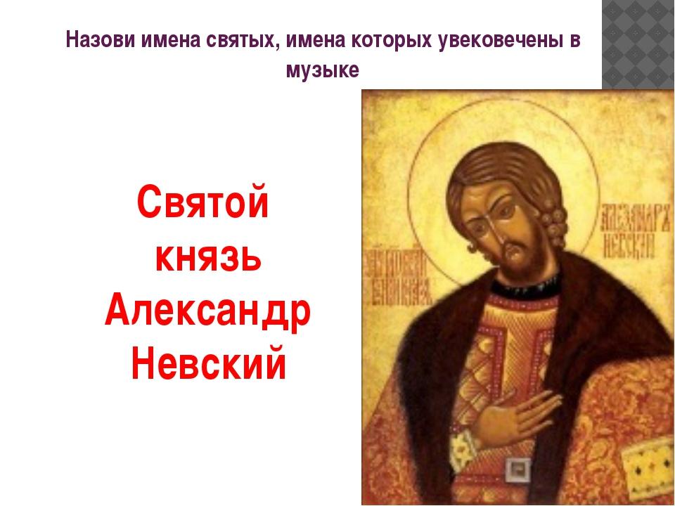 Назови имена святых, имена которых увековечены в музыке Святой князь Александ...