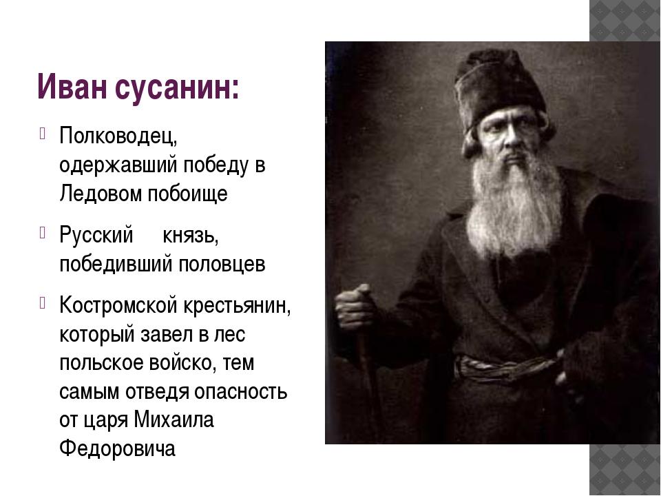 Иван сусанин: Полководец, одержавший победу в Ледовом побоище Русский князь,...