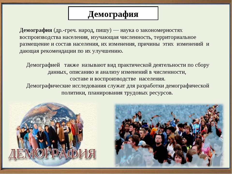 Демография Демография (др.-греч. народ, пишу)— наука о закономерностях воспр...