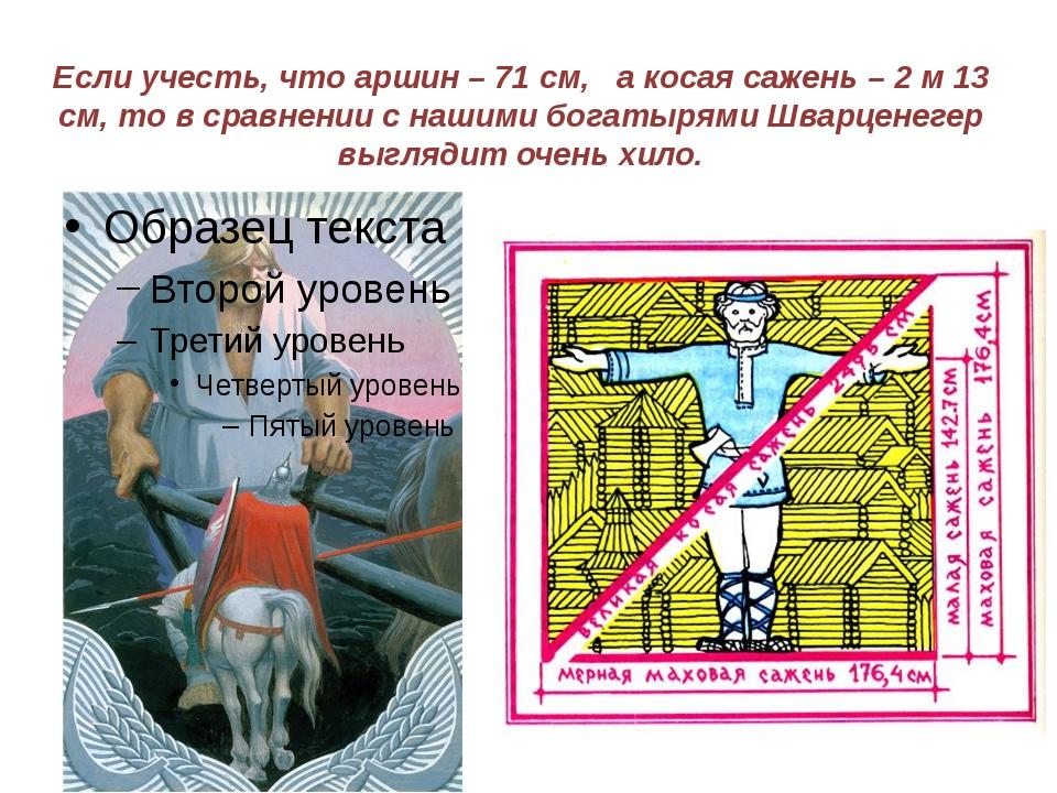 Если учесть, что аршин – 71 см, а косая сажень – 2 м 13 см, то в сравнении с...