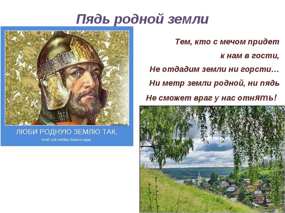 Пядь родной земли Тем, кто с мечом придет к нам в гости, Не отдадим земли ни...
