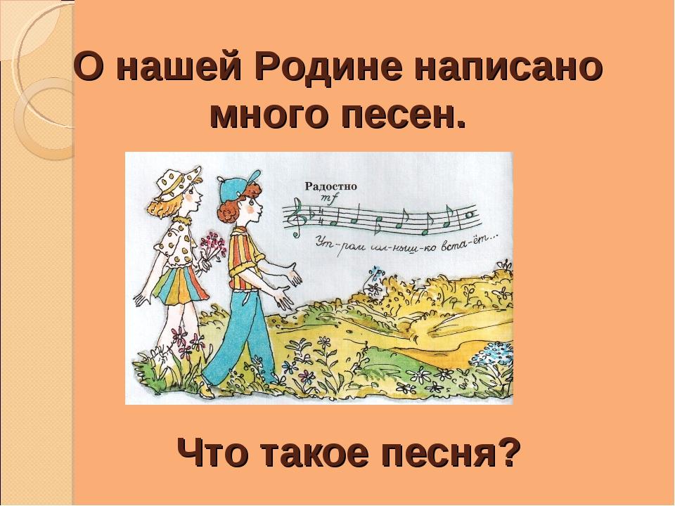 О нашей Родине написано много песен. Что такое песня?
