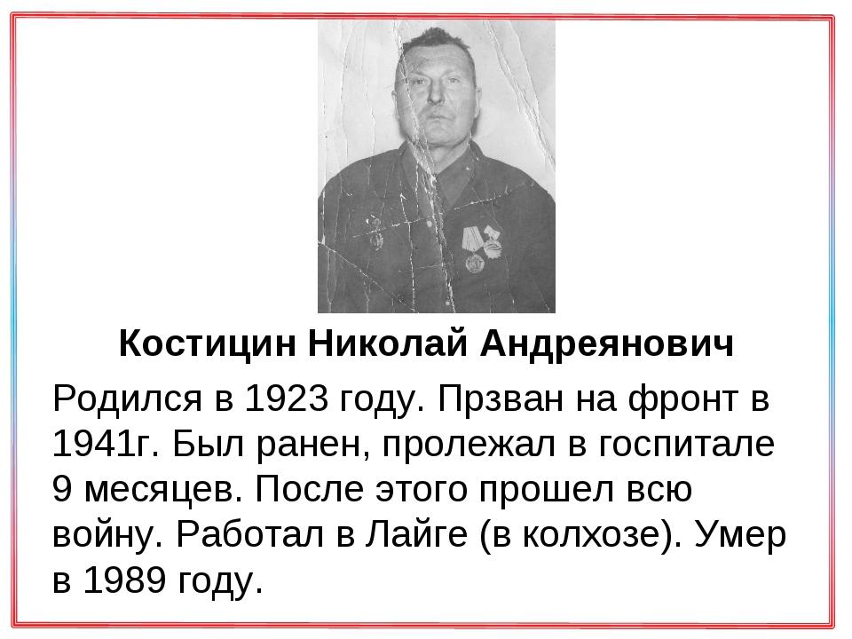 Костицин Николай Андреянович Родился в 1923 году. Прзван на фронт в 1941г. Б...