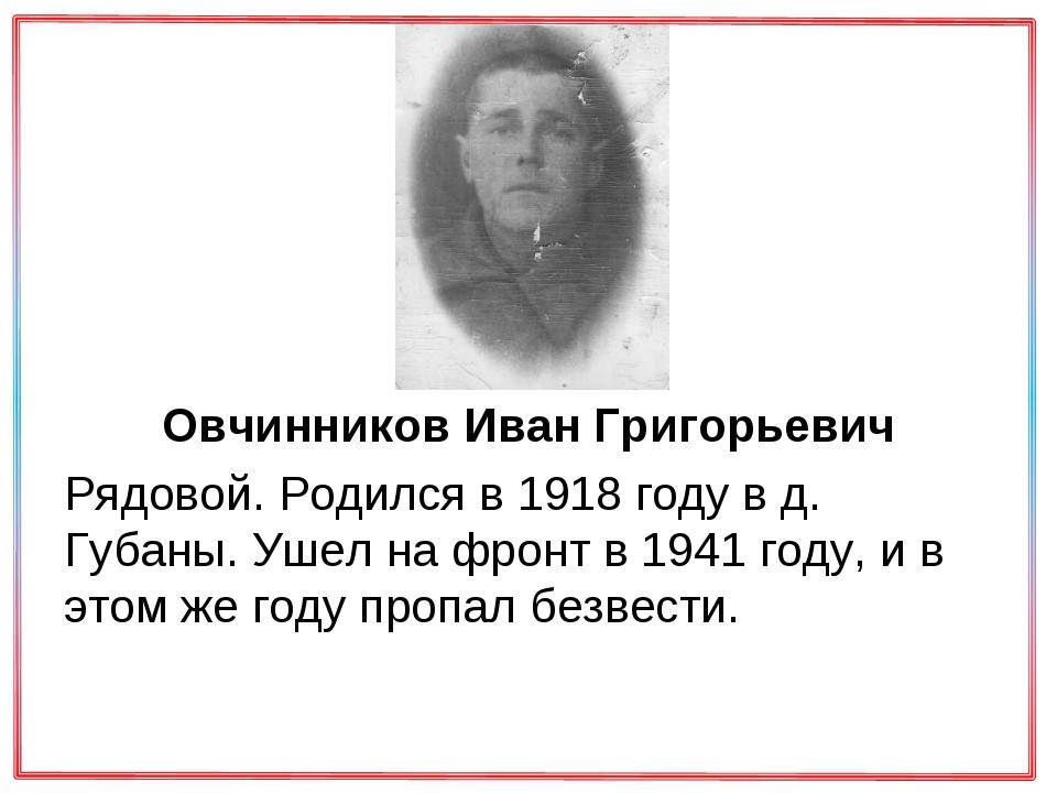Овчинников Иван Григорьевич Рядовой. Родился в 1918 году в д. Губаны. Ушел н...
