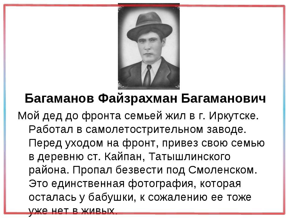 Багаманов Файзрахман Багаманович Мой дед до фронта семьей жил в г. Иркутске....
