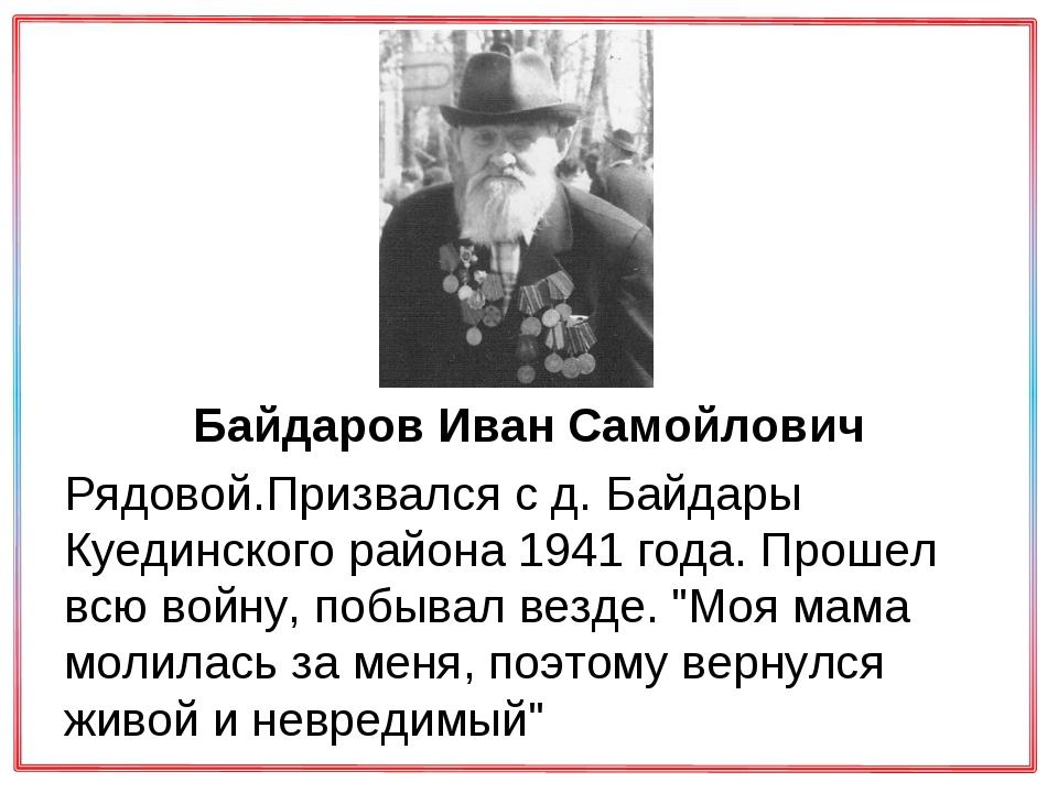 Байдаров Иван Самойлович Рядовой.Призвался с д. Байдары Куединского района 1...