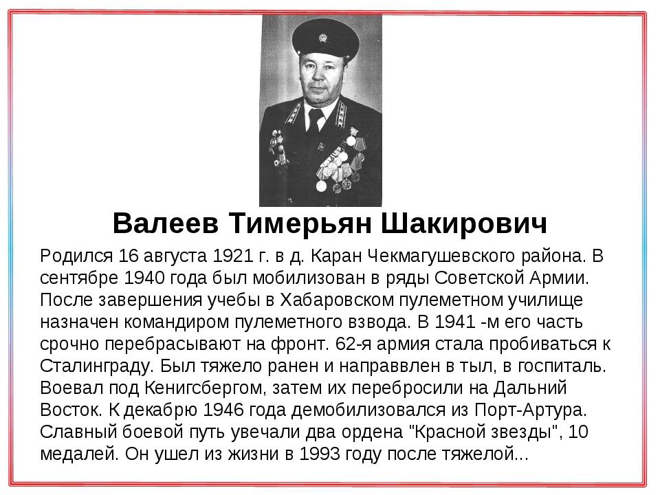 Валеев Тимерьян Шакирович Родился 16 августа 1921 г. в д. Каран Чекмагушевск...