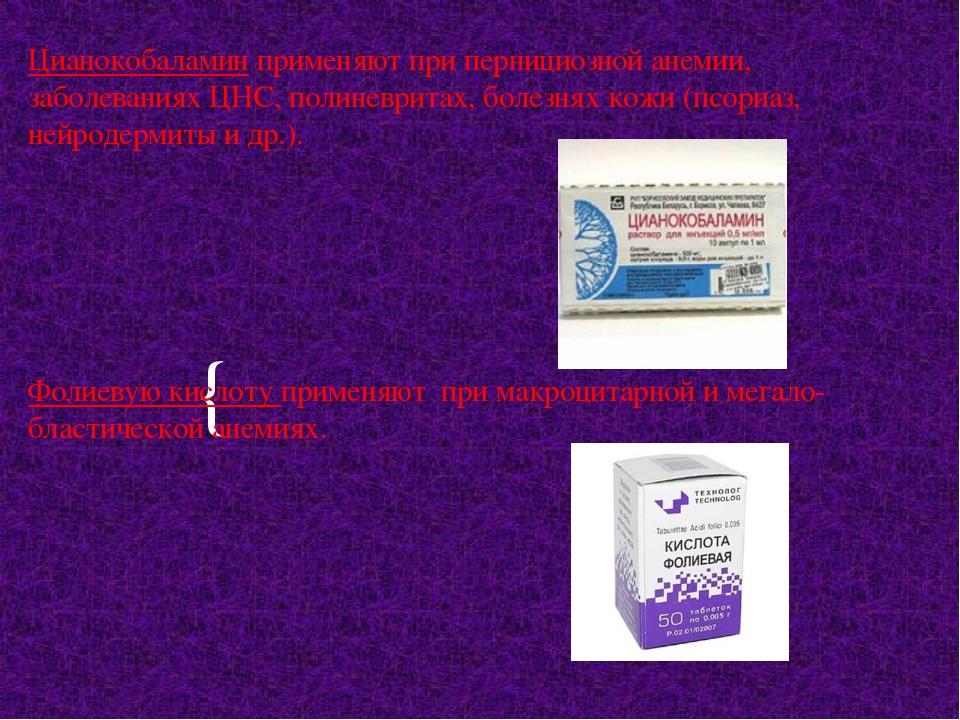 Цианокобаламин применяют при пернициозной анемии, заболеваниях ЦНС, полиневри...