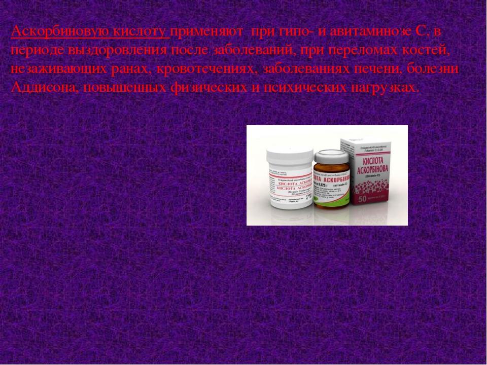 Аскорбиновую кислоту применяют при гипо- и авитаминозе С, в периоде выздоровл...