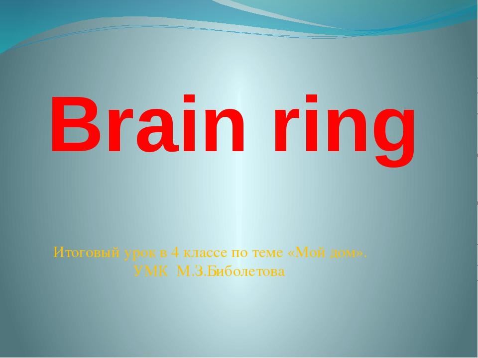 Brain ring Итоговый урок в 4 классе по теме «Мой дом». УМК М.З.Биболетова Ито...