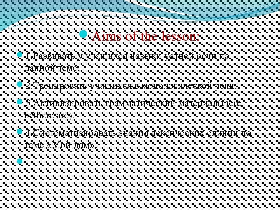 Aims of the lesson: 1.Развивать у учащихся навыки устной речи по данной теме....
