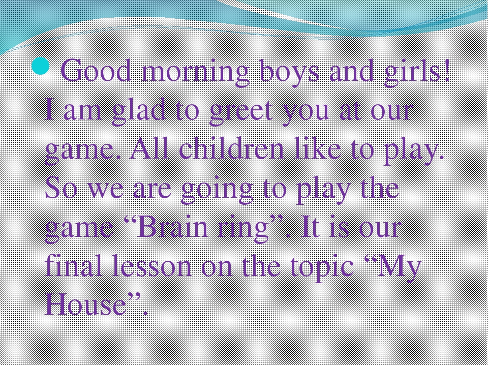 Good morning boys and girls! I am glad to greet you at our game. All children...