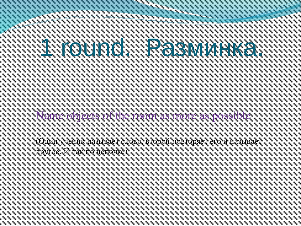 1 round. Разминка. Name objects of the room as more as possible (Один ученик...