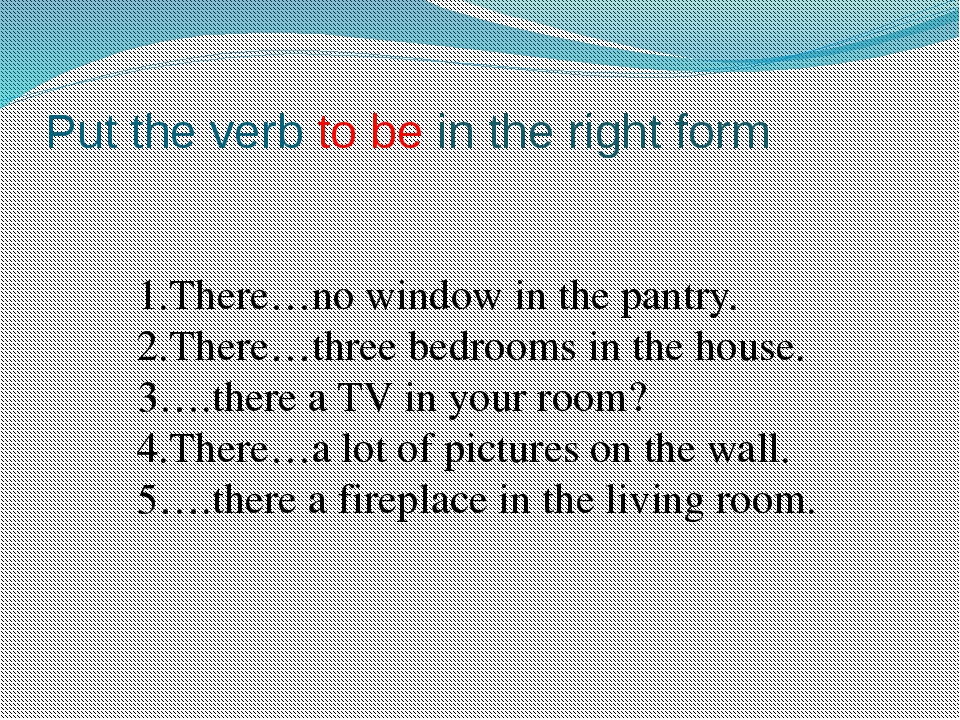 Put the verb to be in the right form 1.There…no window in the pantry. 2.There...