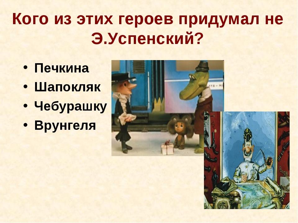 Кого из этих героев придумал не Э.Успенский? Печкина Шапокляк Чебурашку Врунг...