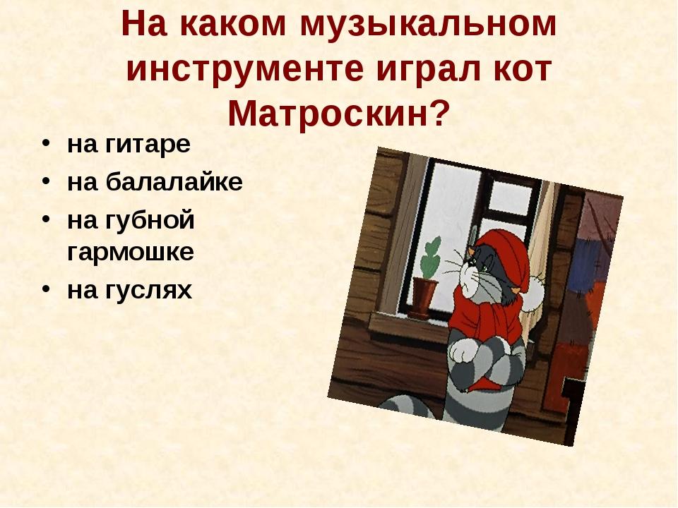 На каком музыкальном инструменте играл кот Матроскин? на гитаре на балалайке...