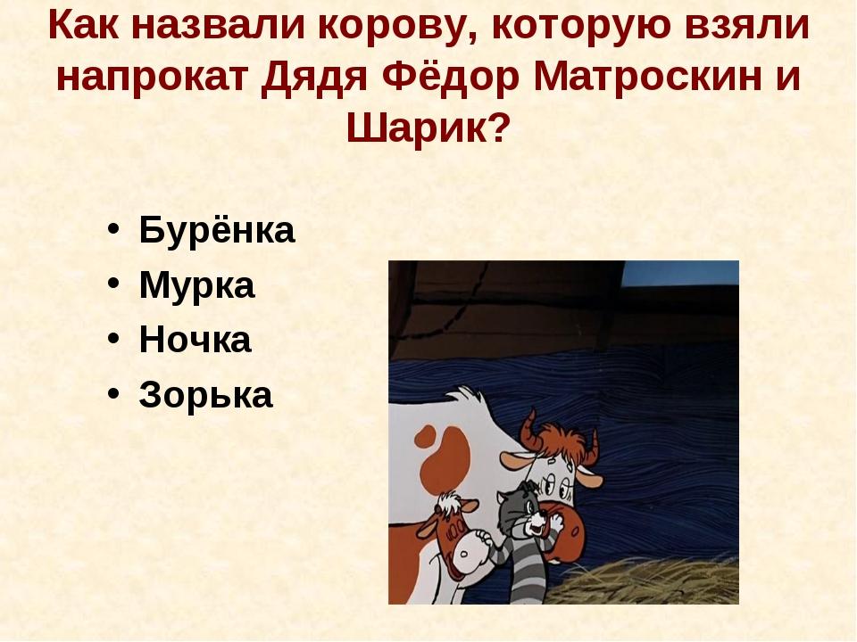 Как назвали корову, которую взяли напрокат Дядя Фёдор Матроскин и Шарик? Бурё...