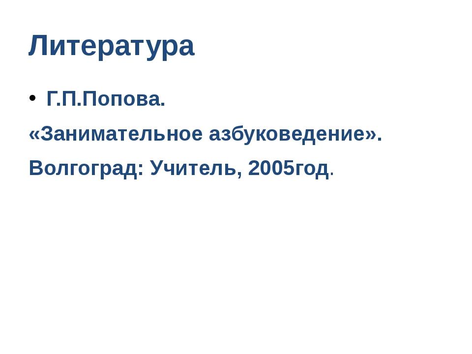 Литература Г.П.Попова. «Занимательное азбуковедение». Волгоград: Учитель, 200...