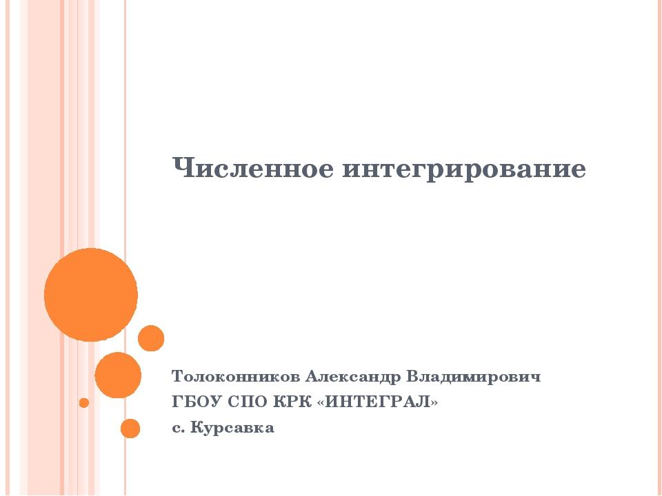 Численное интегрирование Толоконников Александр Владимирович ГБОУ СПО КРК «ИН...
